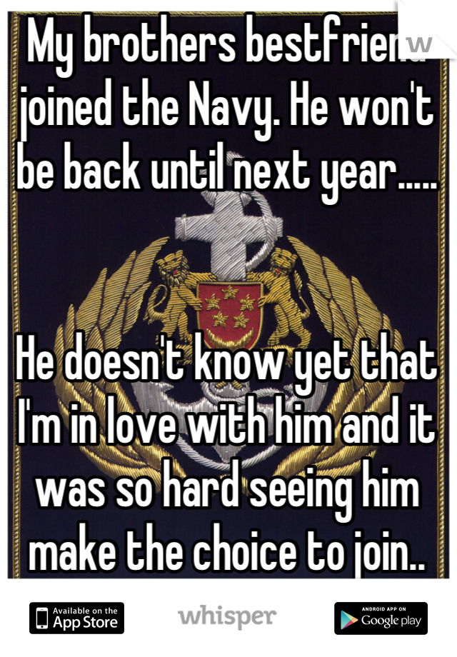 My brothers bestfriend joined the Navy. He won't be back until next year.....   He doesn't know yet that I'm in love with him and it was so hard seeing him make the choice to join..