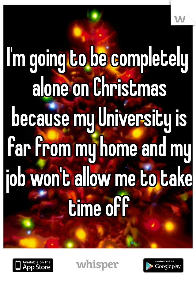 I'm going to be completely alone on Christmas because my University is far from my home and my job won't allow me to take time off