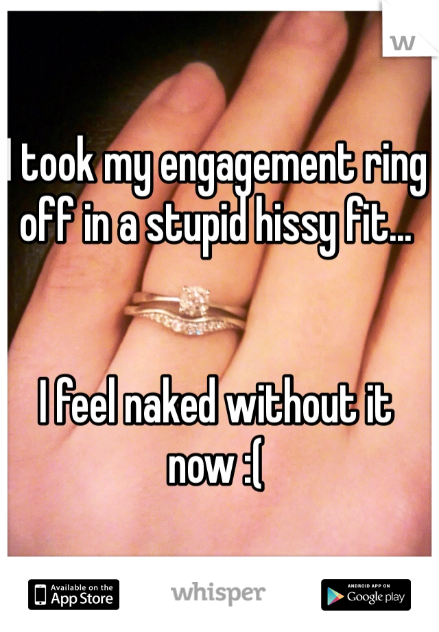 I took my engagement ring off in a stupid hissy fit...   I feel naked without it now :(