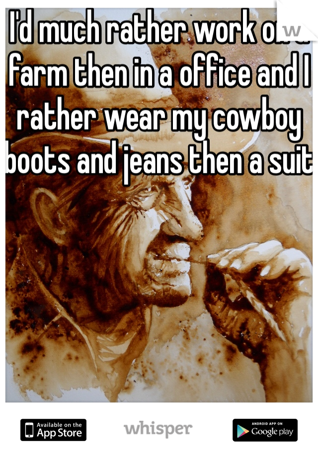 I'd much rather work on a farm then in a office and I rather wear my cowboy boots and jeans then a suit
