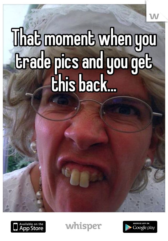That moment when you trade pics and you get this back...