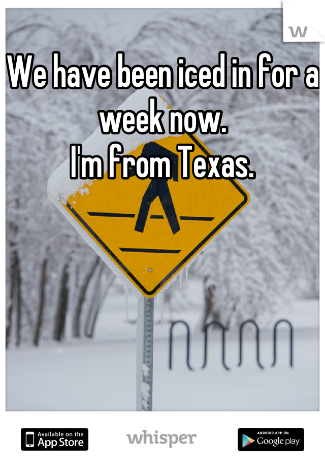 We have been iced in for a week now.  I'm from Texas.