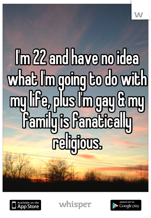 I'm 22 and have no idea what I'm going to do with my life, plus I'm gay & my family is fanatically religious.