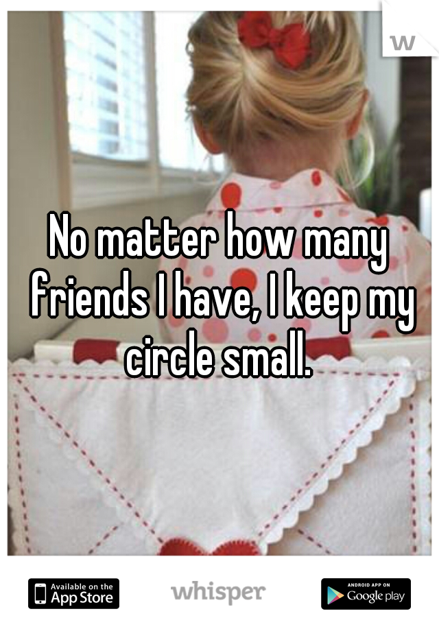 No matter how many friends I have, I keep my circle small.