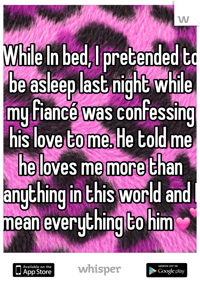 While In bed, I pretended to be asleep last night while my fiancé was confessing his love to me. He told me he loves me more than anything in this world and I mean everything to him💕