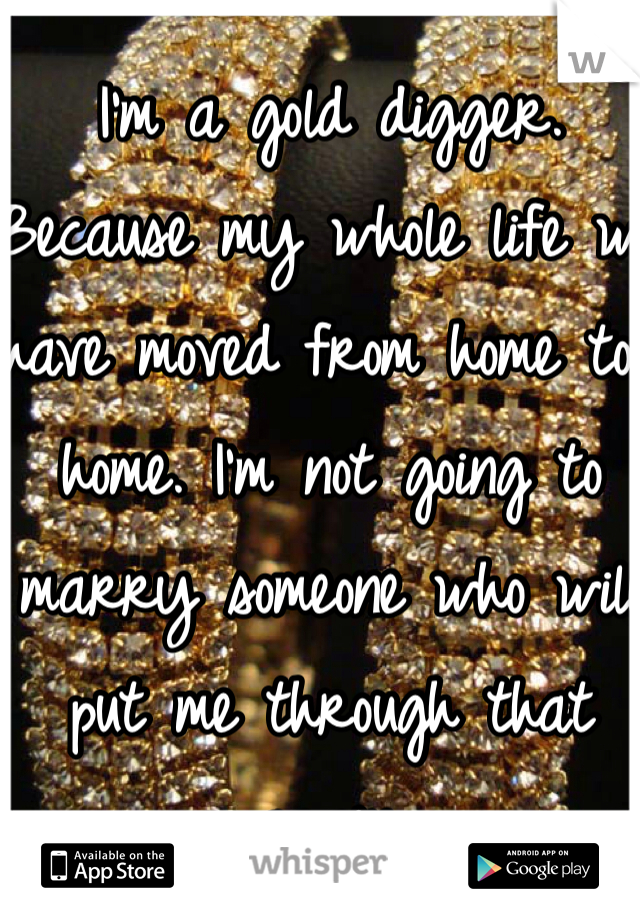 I'm a gold digger. Because my whole life we have moved from home to home. I'm not going to marry someone who will put me through that again.