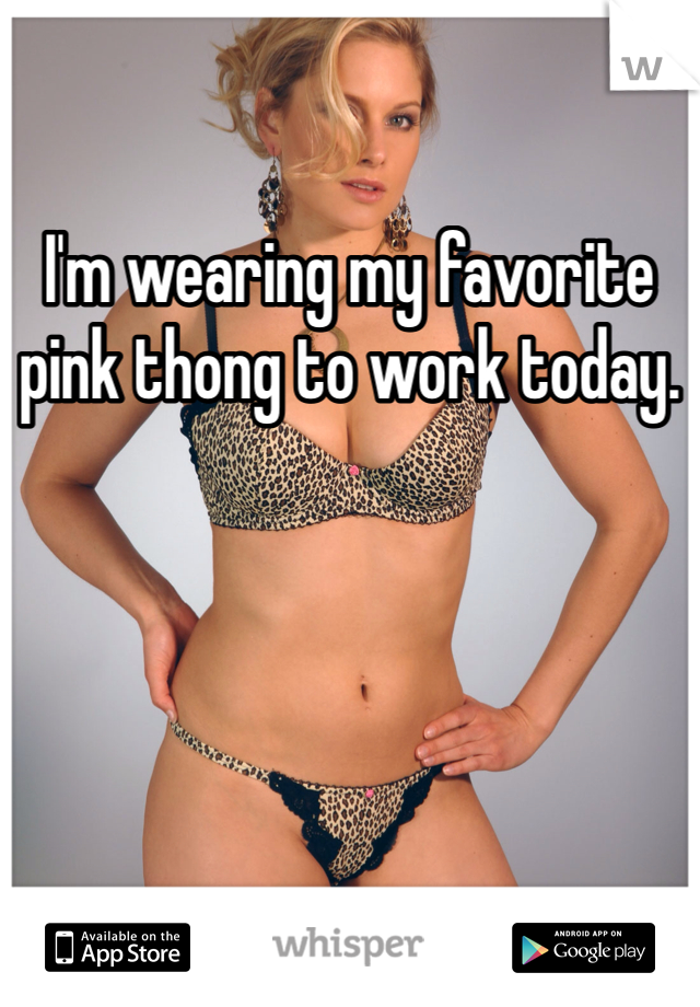 I'm wearing my favorite pink thong to work today.