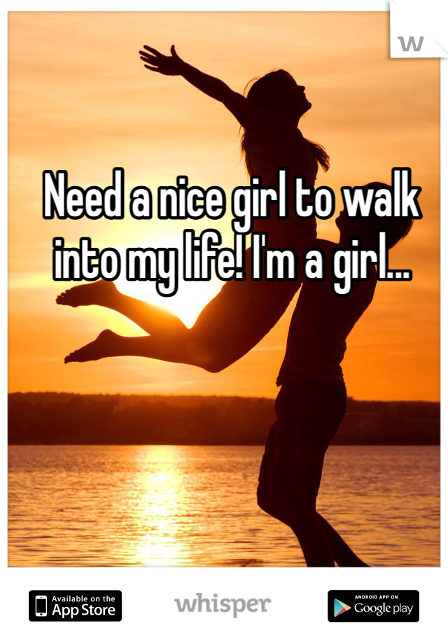 Need a nice girl to walk into my life! I'm a girl...