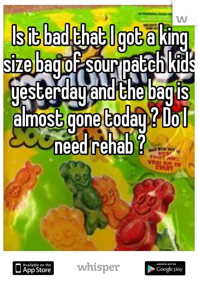 Is it bad that I got a king size bag of sour patch kids yesterday and the bag is almost gone today ? Do I need rehab ?