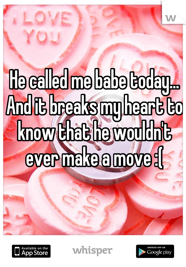 He called me babe today... And it breaks my heart to know that he wouldn't ever make a move :(