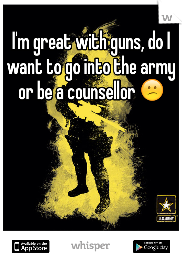 I'm great with guns, do I want to go into the army or be a counsellor 😕