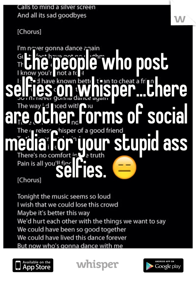 the people who post selfies on whisper...there are other forms of social media for your stupid ass selfies. 😑