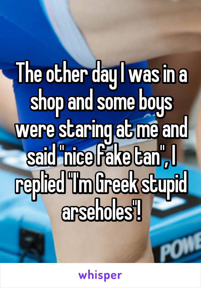"""The other day I was in a shop and some boys were staring at me and said """"nice fake tan"""", I replied """"I'm Greek stupid arseholes""""!"""