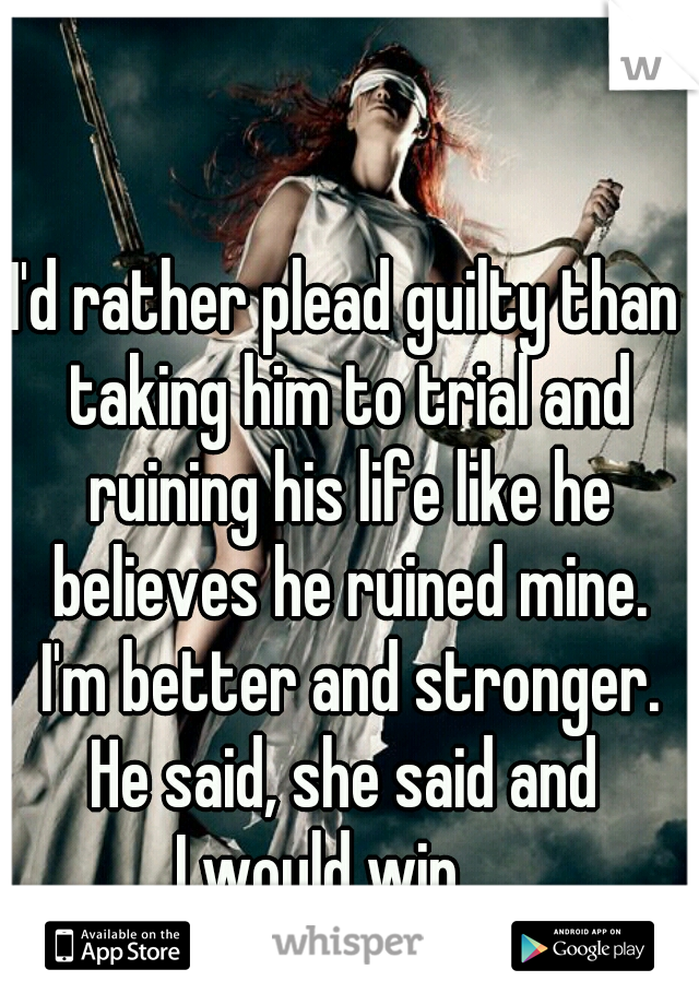 I'd rather plead guilty than taking him to trial and ruining his life like he believes he ruined mine. I'm better and stronger. He said, she said and  I would win.