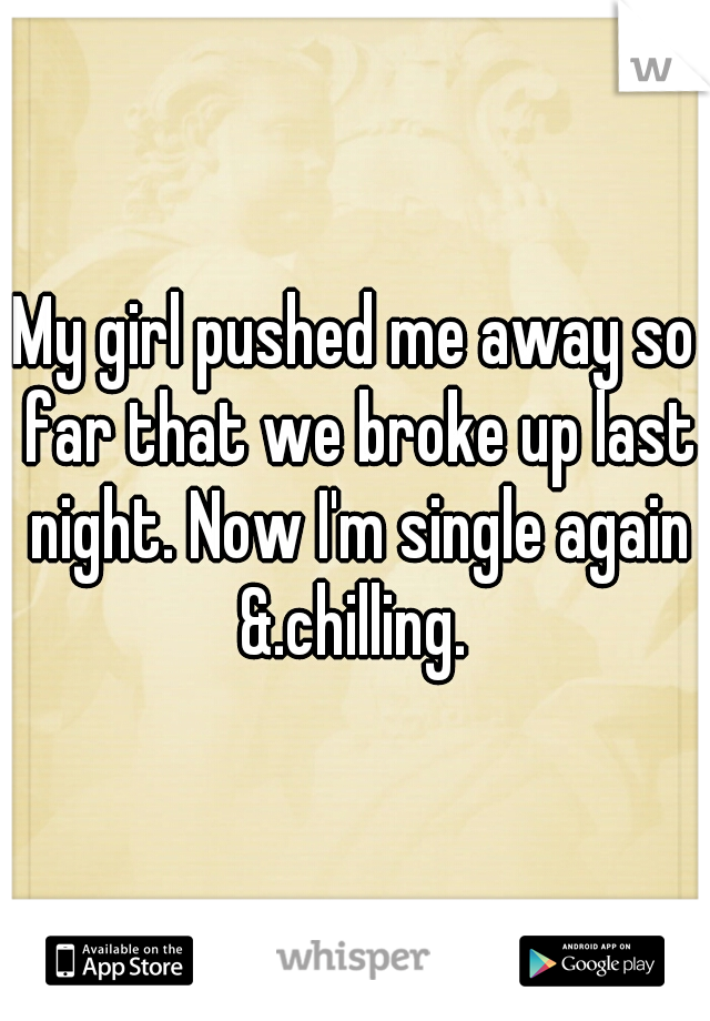 My girl pushed me away so far that we broke up last night. Now I'm single again &.chilling.