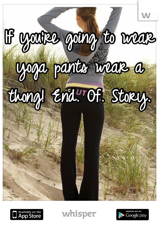 If you're going to wear yoga pants wear a thong! End. Of. Story.