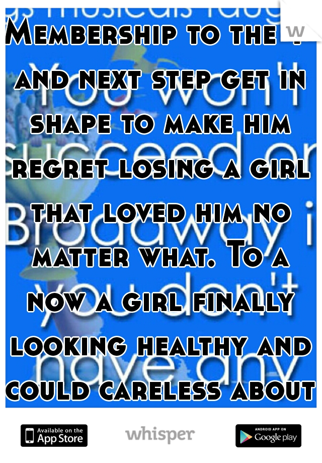 Membership to the Y and next step get in shape to make him regret losing a girl that loved him no matter what. To a now a girl finally looking healthy and could careless about him!