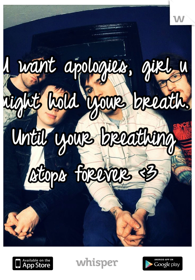 U want apologies, girl u might hold your breath. Until your breathing stops forever <3