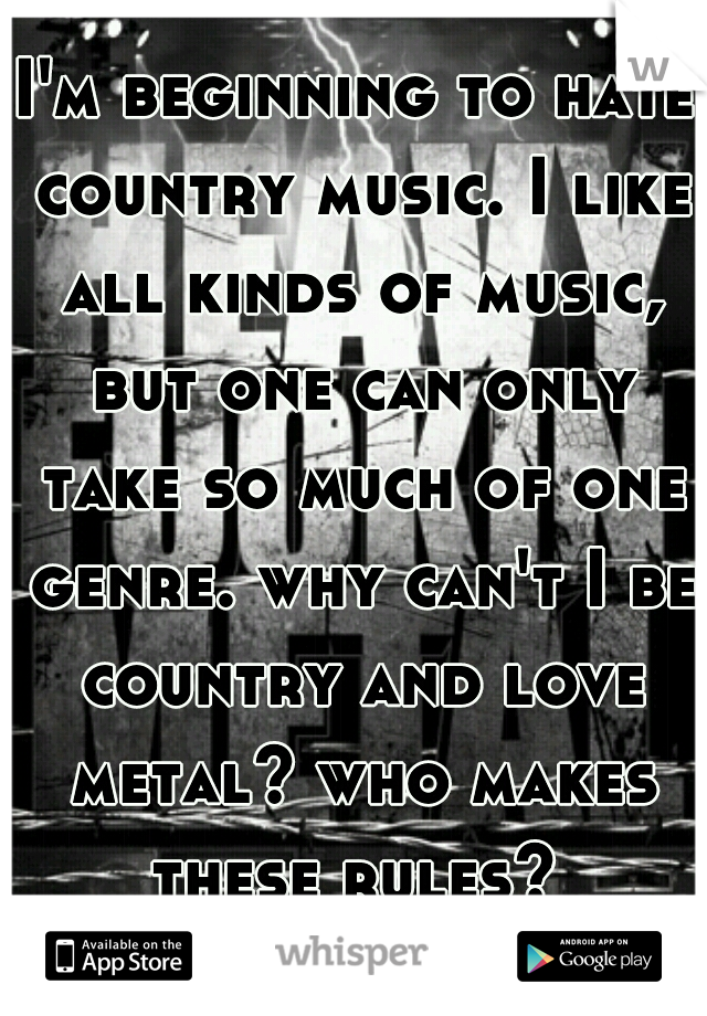I'm beginning to hate country music. I like all kinds of music, but one can only take so much of one genre. why can't I be country and love metal? who makes these rules?