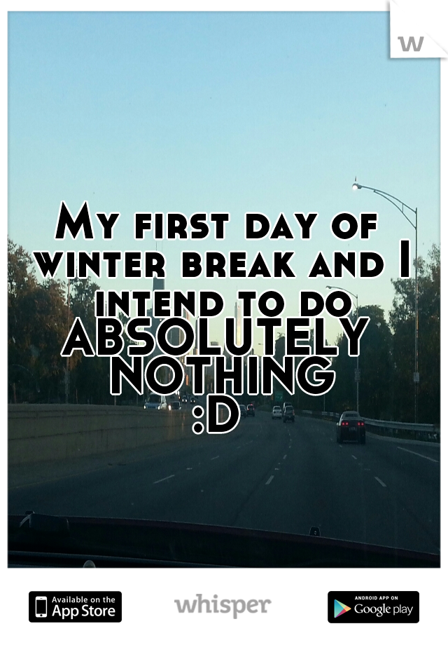 My first day of winter break and I intend to do  ABSOLUTELY NOTHING :D