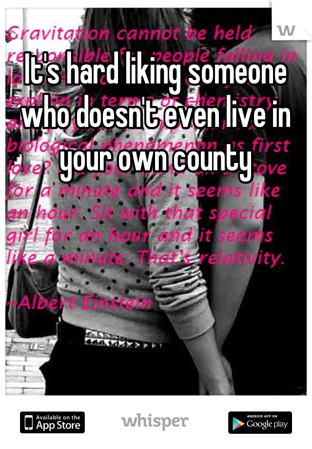 It's hard liking someone who doesn't even live in your own county