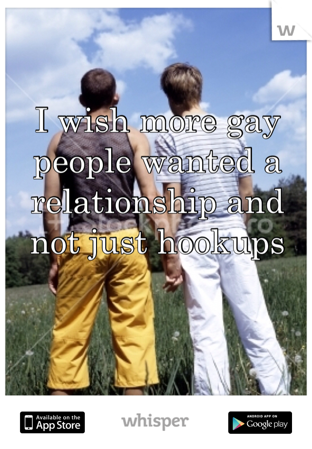 I wish more gay people wanted a relationship and not just hookups