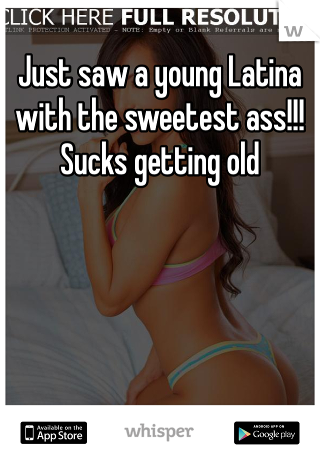 Just saw a young Latina with the sweetest ass!!! Sucks getting old