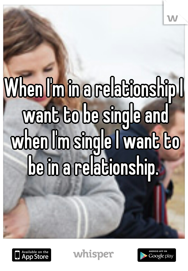 When I'm in a relationship I want to be single and when I'm single I want to be in a relationship.