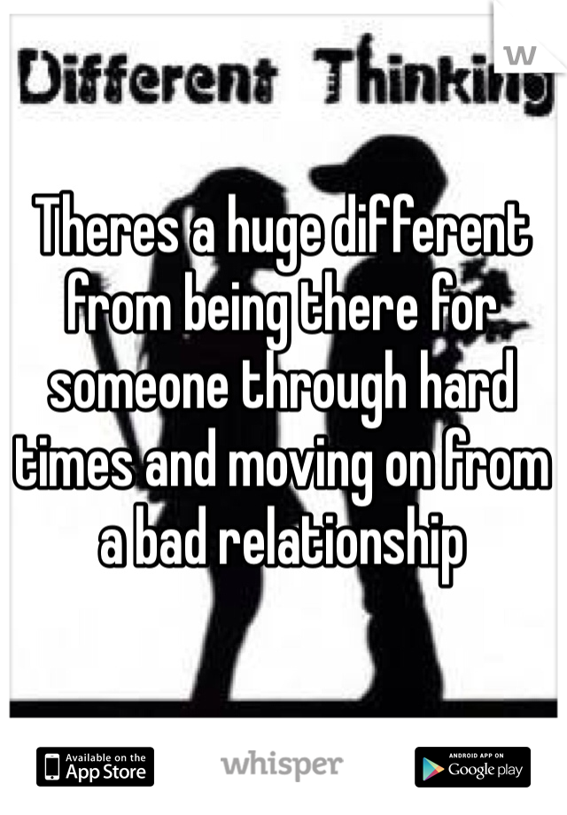 Theres a huge different from being there for someone through hard times and moving on from a bad relationship