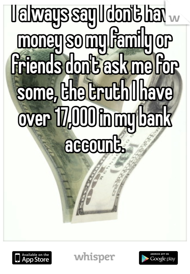 I always say I don't have money so my family or friends don't ask me for some, the truth I have over 17,000 in my bank account.