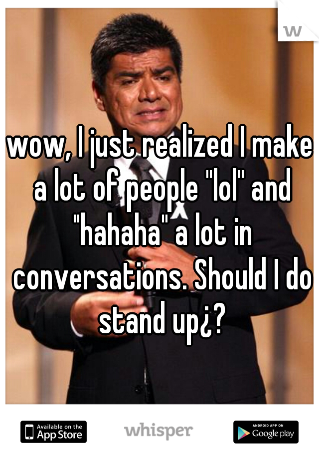 """wow, I just realized I make a lot of people """"lol"""" and """"hahaha"""" a lot in conversations. Should I do stand up¿?"""