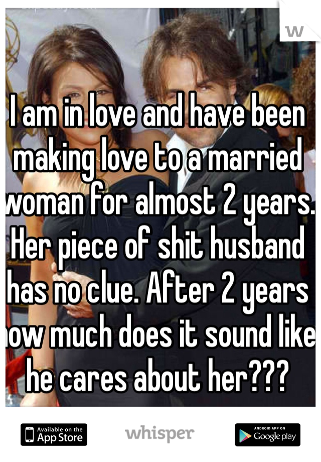 I am in love and have been making love to a married woman for almost 2 years. Her piece of shit husband has no clue. After 2 years how much does it sound like he cares about her???