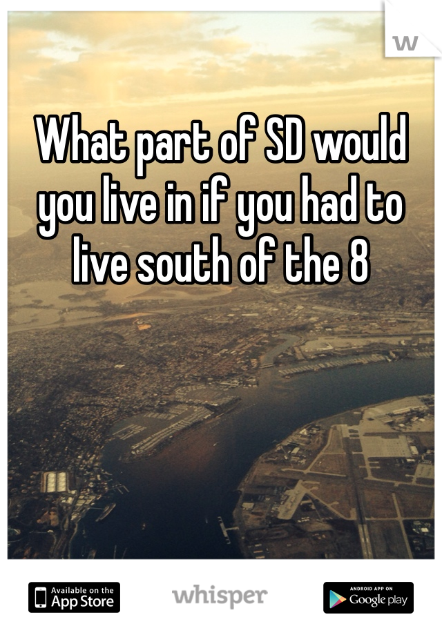 What part of SD would you live in if you had to live south of the 8
