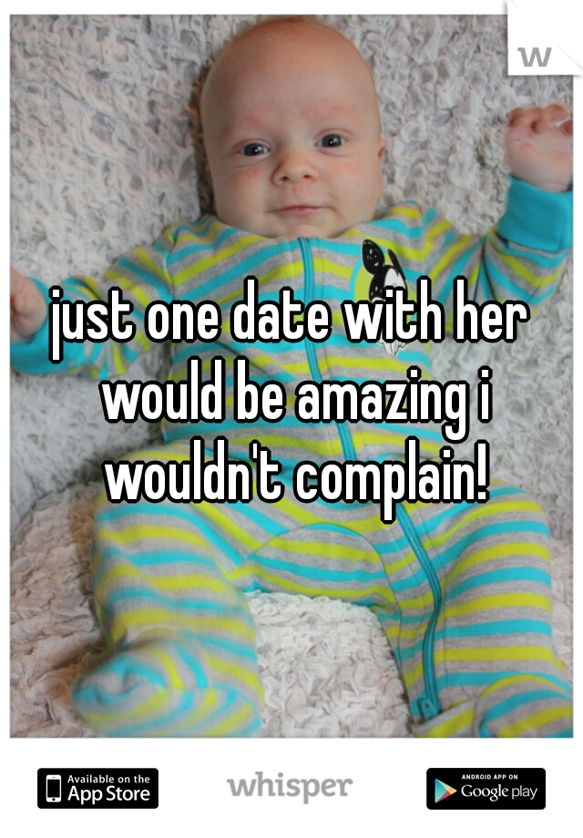 just one date with her would be amazing i wouldn't complain!