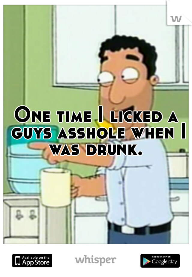 One time I licked a guys asshole when I was drunk.