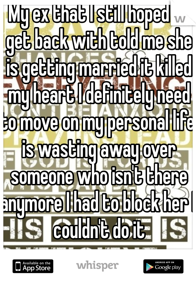 My ex that I still hoped to get back with told me she is getting married it killed my heart I definitely need to move on my personal life is wasting away over someone who isn't there anymore I had to block her I couldn't do it