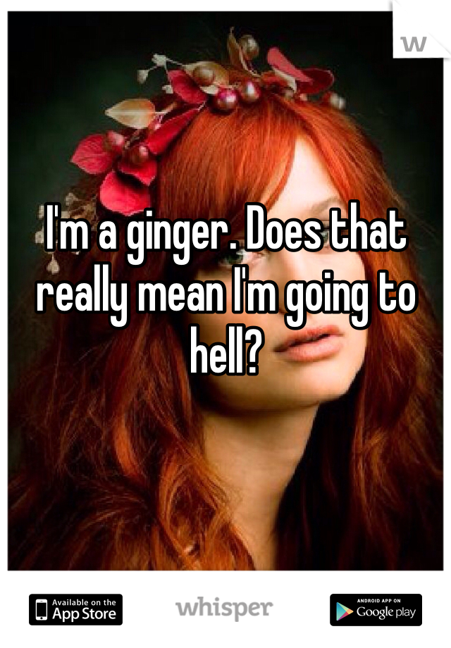 I'm a ginger. Does that really mean I'm going to hell?