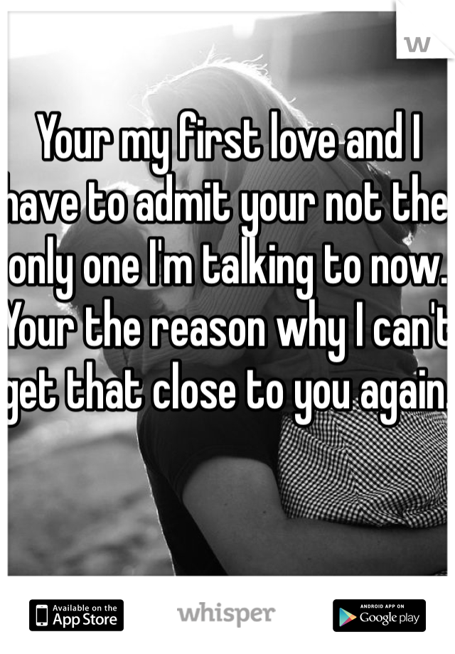 Your my first love and I have to admit your not the only one I'm talking to now. Your the reason why I can't get that close to you again.