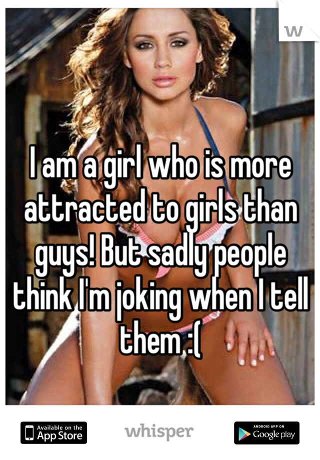 I am a girl who is more attracted to girls than guys! But sadly people think I'm joking when I tell them :(