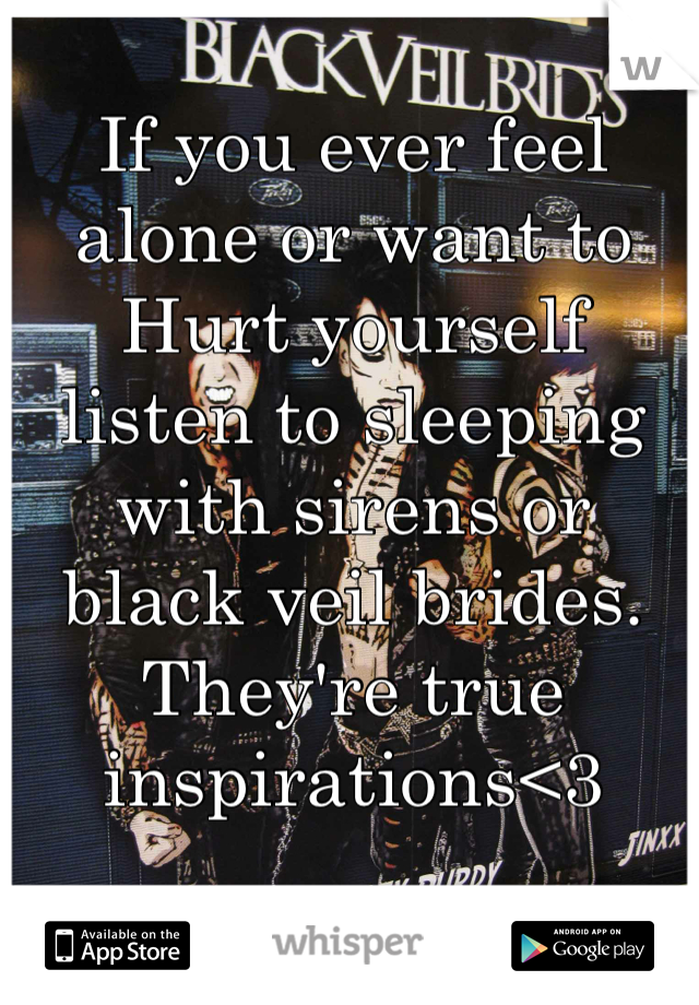 If you ever feel alone or want to Hurt yourself listen to sleeping with sirens or black veil brides. They're true inspirations<3
