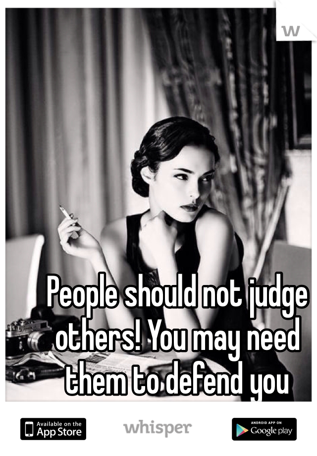 People should not judge others! You may need them to defend you someday.