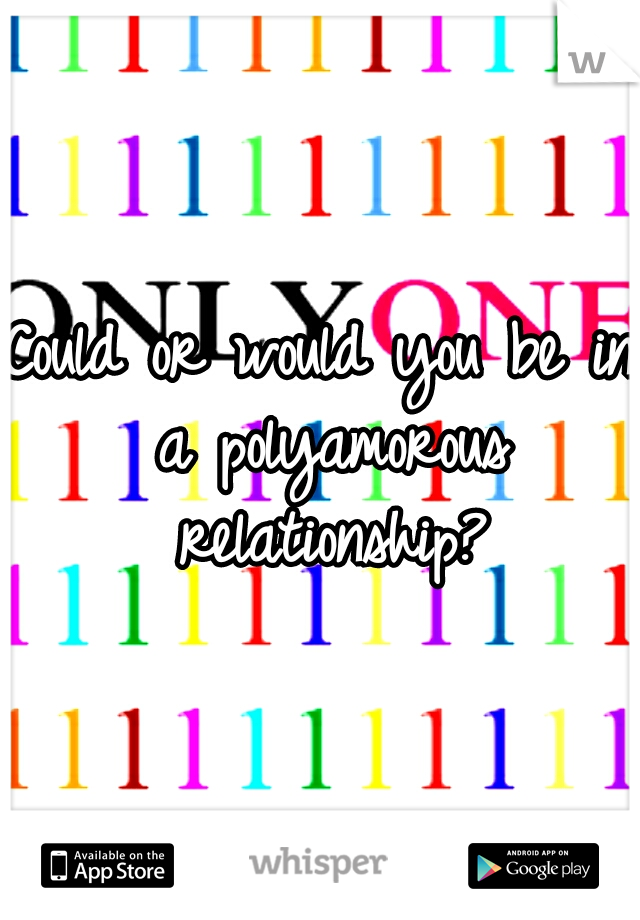 Could or would you be in a polyamorous relationship?