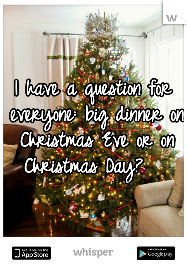 I have a question for everyone: big dinner on Christmas Eve or on Christmas Day?