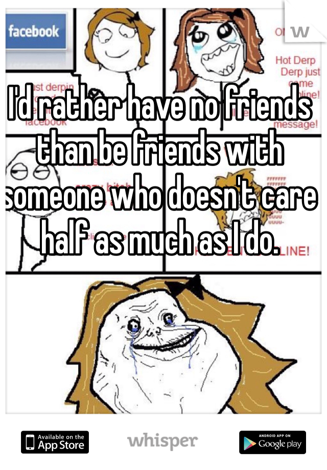 I'd rather have no friends than be friends with someone who doesn't care half as much as I do.