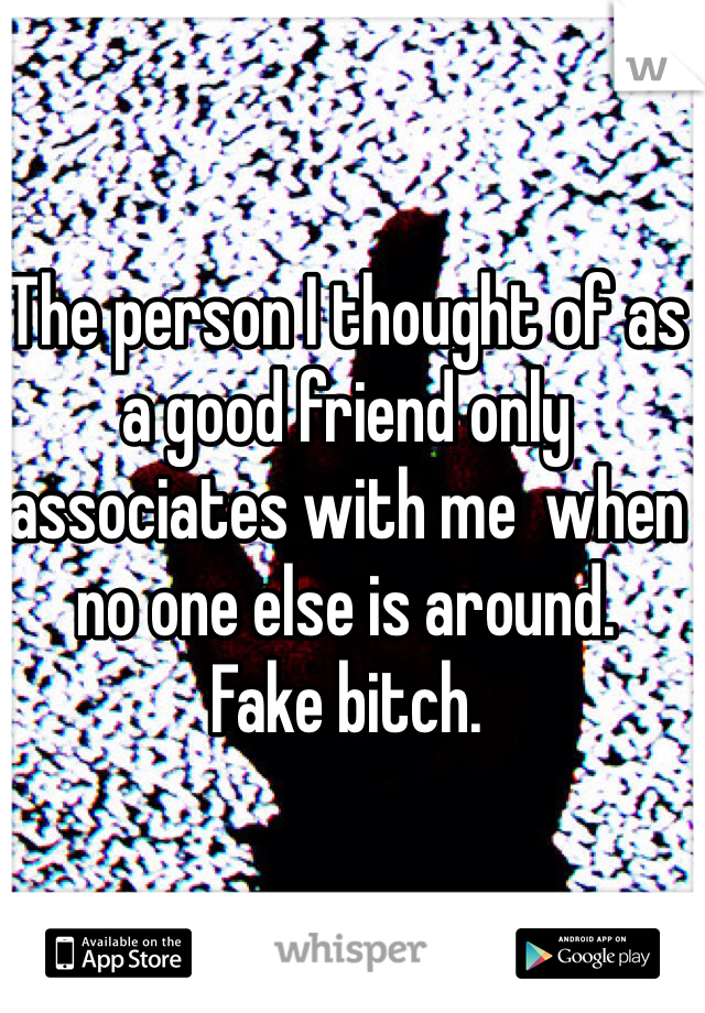 The person I thought of as a good friend only associates with me  when no one else is around.  Fake bitch.