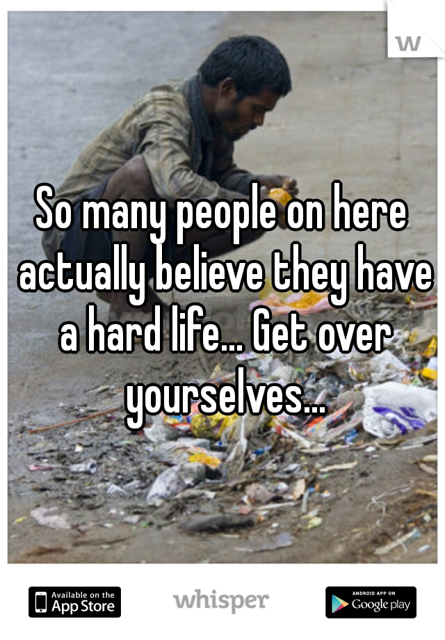So many people on here actually believe they have a hard life... Get over yourselves...