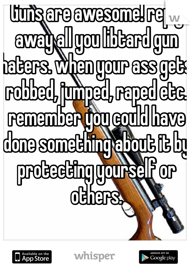 Guns are awesome! reply away all you libtard gun haters. when your ass gets robbed, jumped, raped etc. remember you could have done something about it by protecting yourself or others.