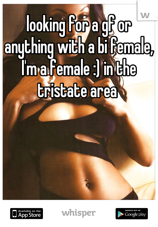 looking for a gf or anything with a bi female, I'm a female :) in the tristate area