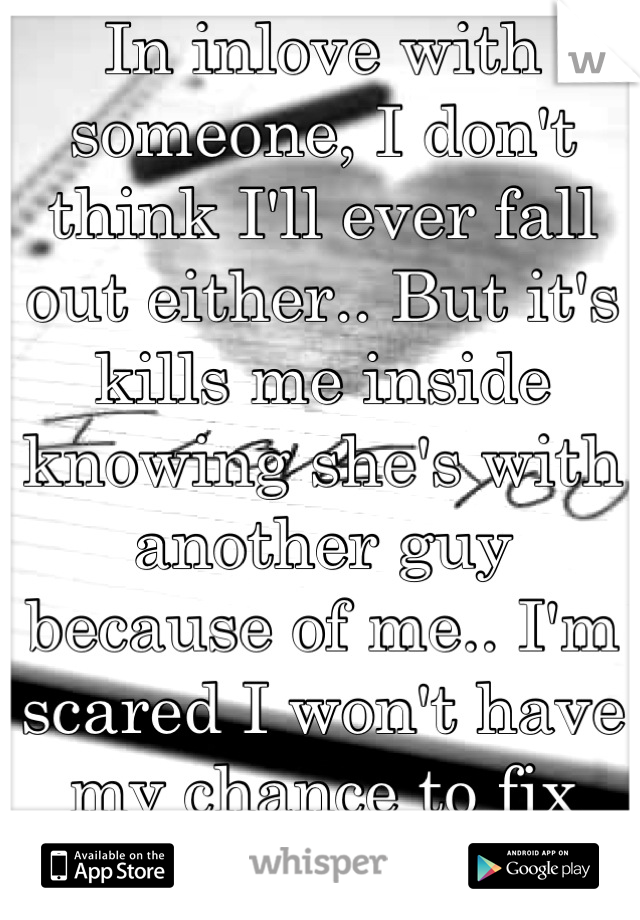 In inlove with someone, I don't think I'll ever fall out either.. But it's kills me inside knowing she's with another guy because of me.. I'm scared I won't have my chance to fix things..