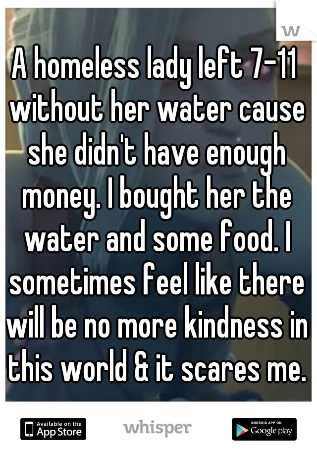 A homeless lady left 7-11 without her water cause she didn't have enough money. I bought her the water and some food. I sometimes feel like there will be no more kindness in this world & it scares me.